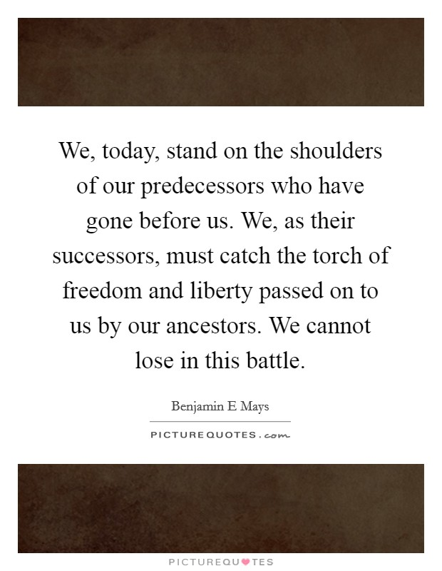 We, today, stand on the shoulders of our predecessors who have gone before us. We, as their successors, must catch the torch of freedom and liberty passed on to us by our ancestors. We cannot lose in this battle Picture Quote #1