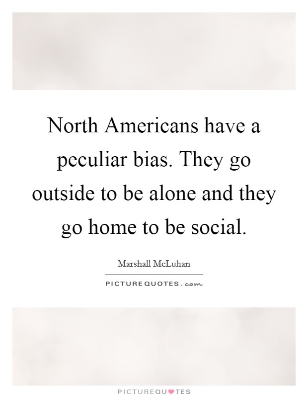 North Americans have a peculiar bias. They go outside to be alone and they go home to be social Picture Quote #1
