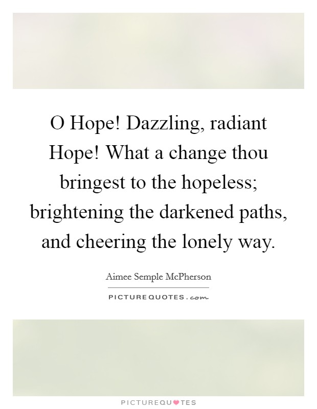 O Hope! Dazzling, radiant Hope! What a change thou bringest to the hopeless; brightening the darkened paths, and cheering the lonely way Picture Quote #1