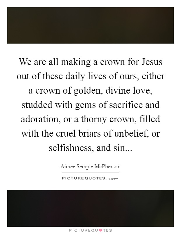 We are all making a crown for Jesus out of these daily lives of ours, either a crown of golden, divine love, studded with gems of sacrifice and adoration, or a thorny crown, filled with the cruel briars of unbelief, or selfishness, and sin Picture Quote #1