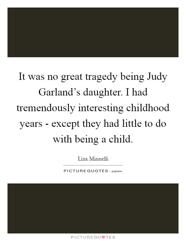 It was no great tragedy being Judy Garland's daughter. I had tremendously interesting childhood years - except they had little to do with being a child Picture Quote #1