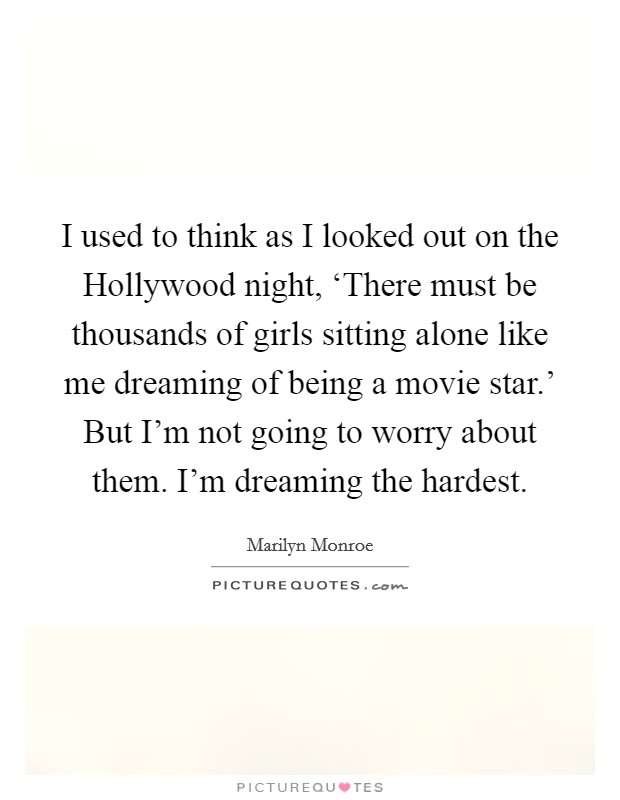 I used to think as I looked out on the Hollywood night, 'There must be thousands of girls sitting alone like me dreaming of being a movie star.' But I'm not going to worry about them. I'm dreaming the hardest Picture Quote #1
