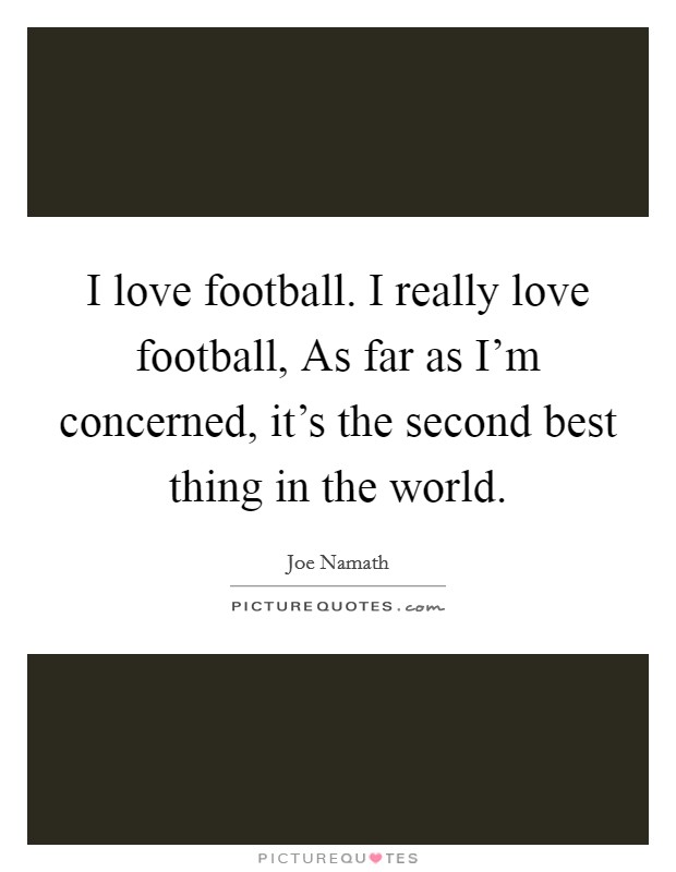 I love football. I really love football, As far as I'm concerned, it's the second best thing in the world Picture Quote #1