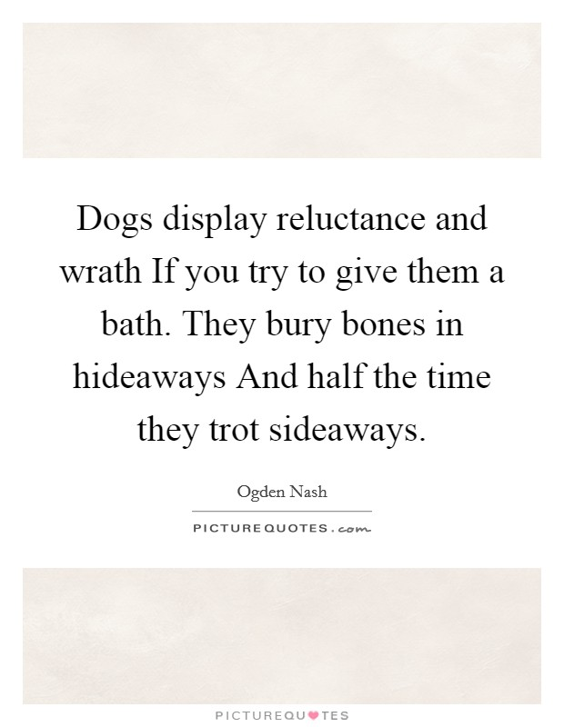 Dogs display reluctance and wrath If you try to give them a bath. They bury bones in hideaways And half the time they trot sideaways Picture Quote #1