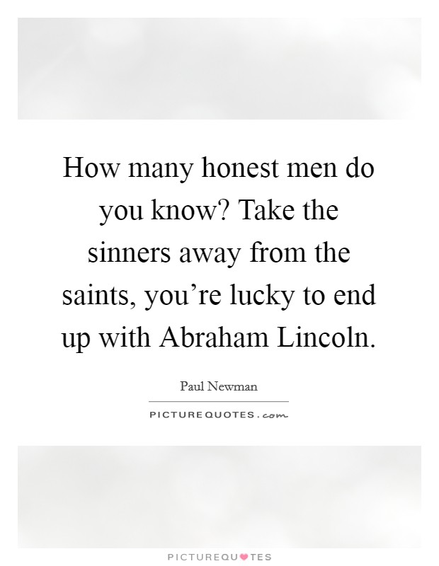 How many honest men do you know? Take the sinners away from the saints, you're lucky to end up with Abraham Lincoln Picture Quote #1