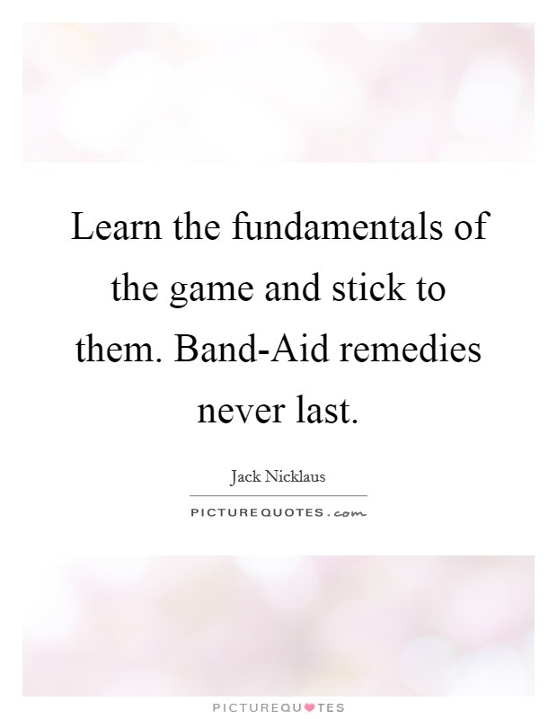 Learn the fundamentals of the game and stick to them. Band-Aid remedies never last Picture Quote #1