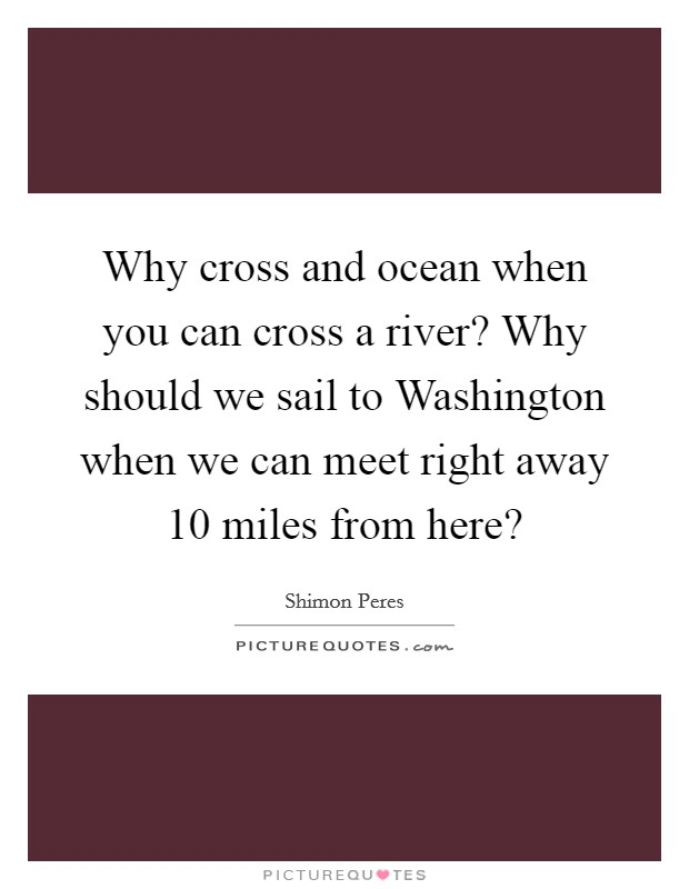 Why cross and ocean when you can cross a river? Why should we sail to Washington when we can meet right away 10 miles from here? Picture Quote #1