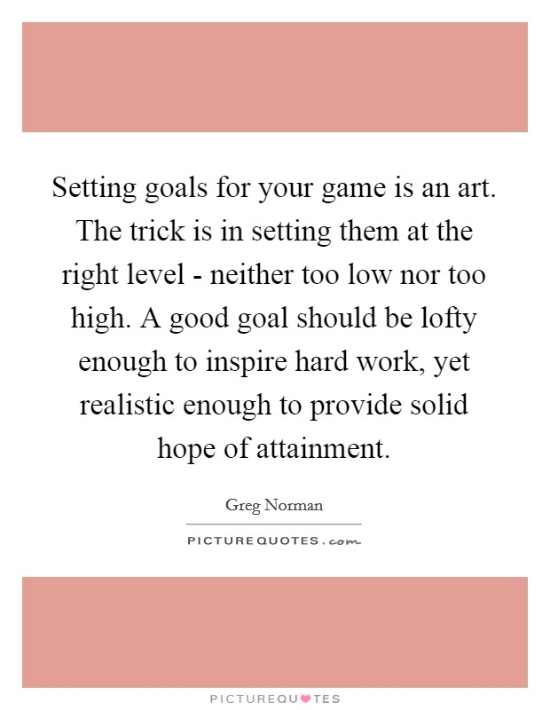 Setting goals for your game is an art. The trick is in setting them at the right level - neither too low nor too high. A good goal should be lofty enough to inspire hard work, yet realistic enough to provide solid hope of attainment Picture Quote #1
