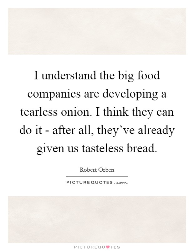 I understand the big food companies are developing a tearless onion. I think they can do it - after all, they've already given us tasteless bread Picture Quote #1