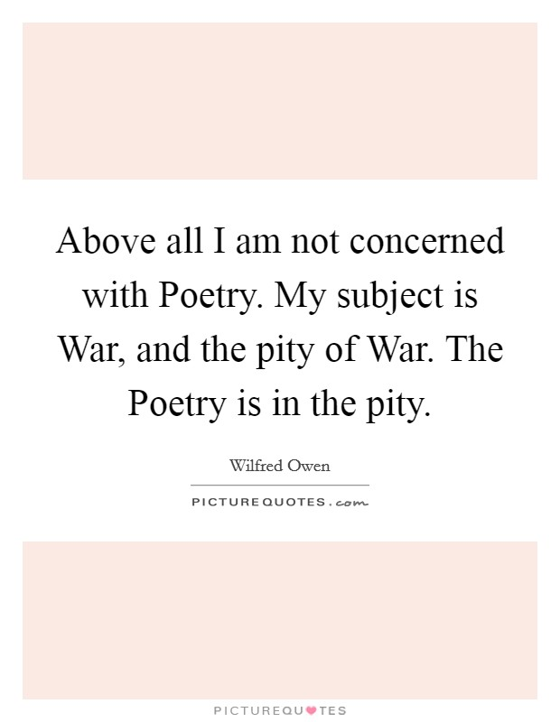Above all I am not concerned with Poetry. My subject is War, and the pity of War. The Poetry is in the pity Picture Quote #1