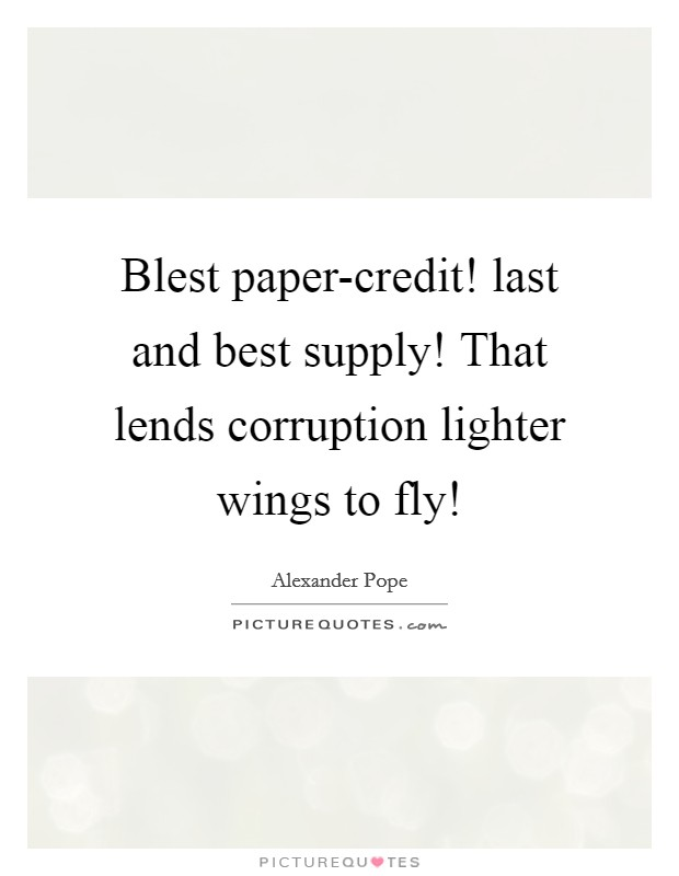 Blest paper-credit! last and best supply! That lends corruption lighter wings to fly! Picture Quote #1