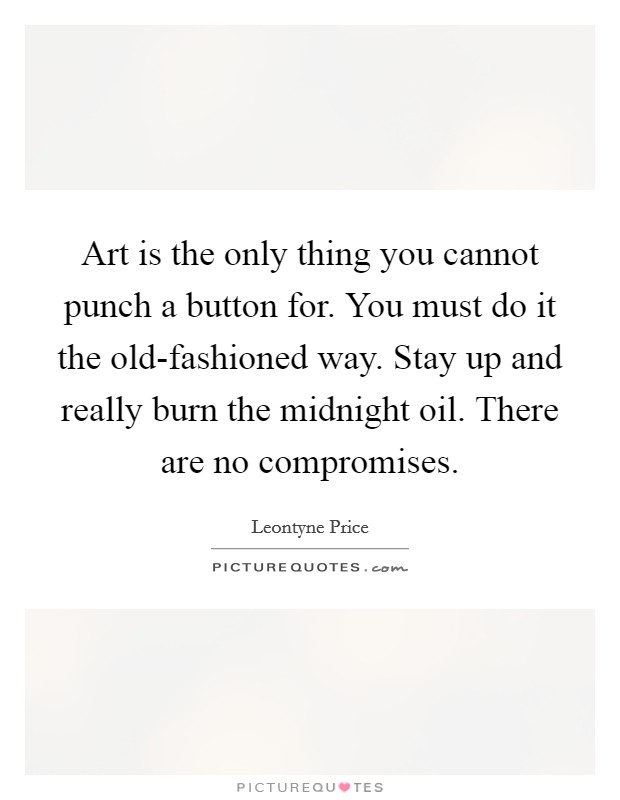 Art is the only thing you cannot punch a button for. You must do it the old-fashioned way. Stay up and really burn the midnight oil. There are no compromises Picture Quote #1