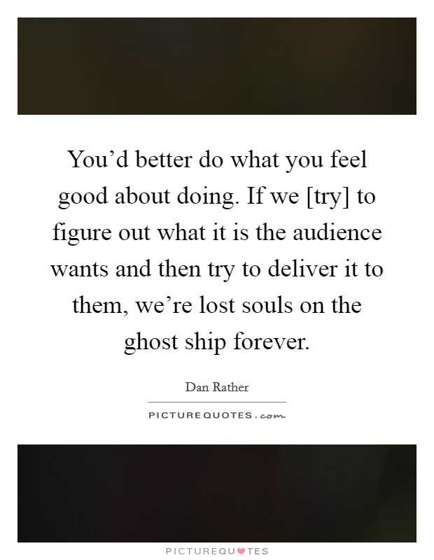 You'd better do what you feel good about doing. If we [try] to figure out what it is the audience wants and then try to deliver it to them, we're lost souls on the ghost ship forever Picture Quote #1