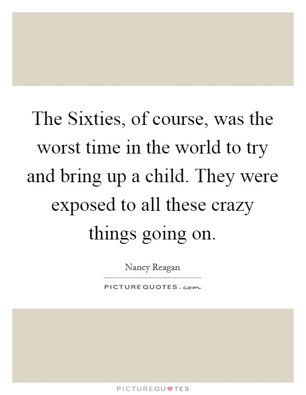 The Sixties, of course, was the worst time in the world to try and bring up a child. They were exposed to all these crazy things going on Picture Quote #1