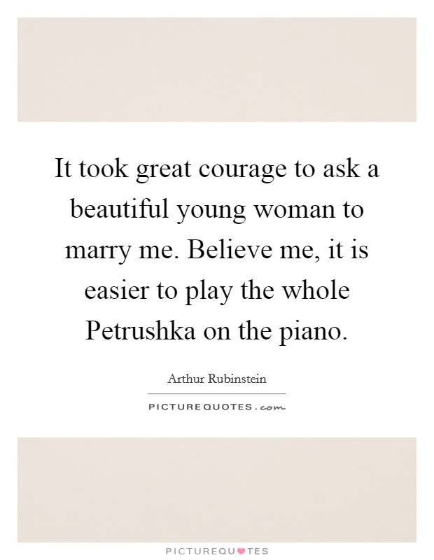 It took great courage to ask a beautiful young woman to marry me. Believe me, it is easier to play the whole Petrushka on the piano Picture Quote #1