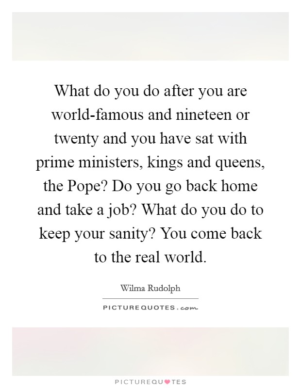 What do you do after you are world-famous and nineteen or twenty and you have sat with prime ministers, kings and queens, the Pope? Do you go back home and take a job? What do you do to keep your sanity? You come back to the real world Picture Quote #1