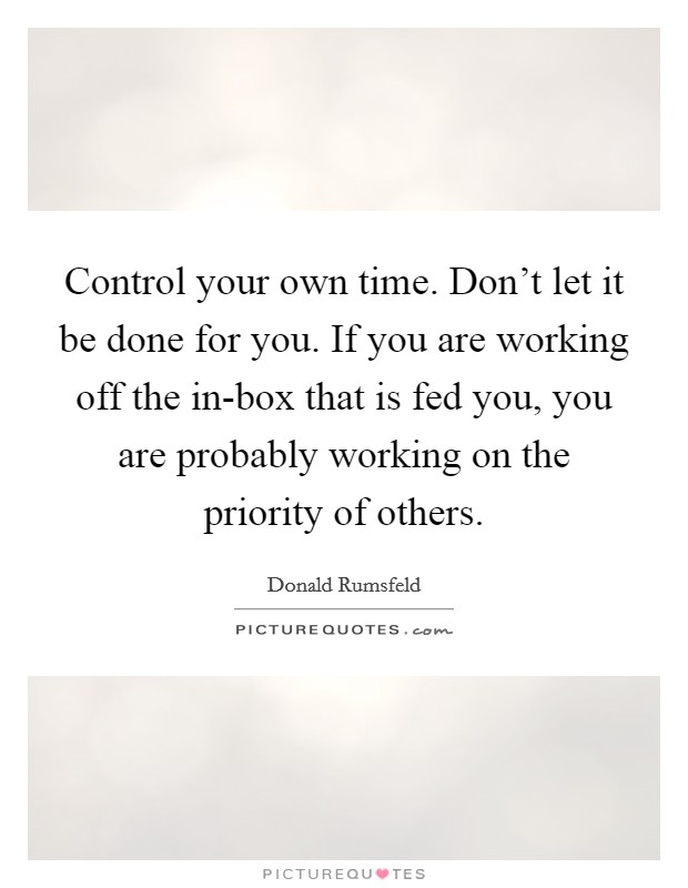 Control your own time. Don't let it be done for you. If you are working off the in-box that is fed you, you are probably working on the priority of others Picture Quote #1