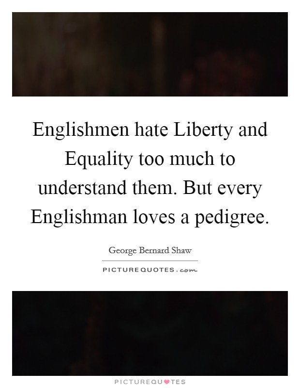 Englishmen hate Liberty and Equality too much to understand them. But every Englishman loves a pedigree Picture Quote #1