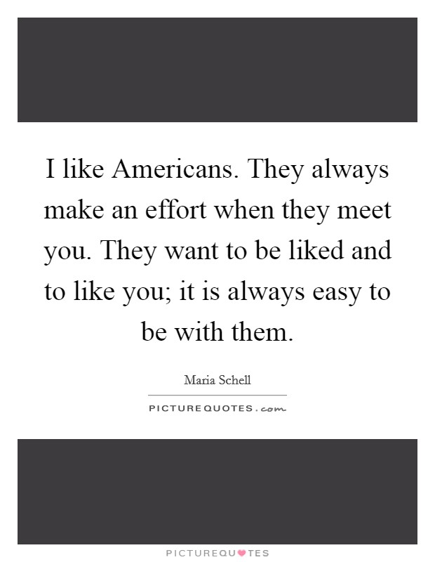 I like Americans. They always make an effort when they meet you. They want to be liked and to like you; it is always easy to be with them Picture Quote #1