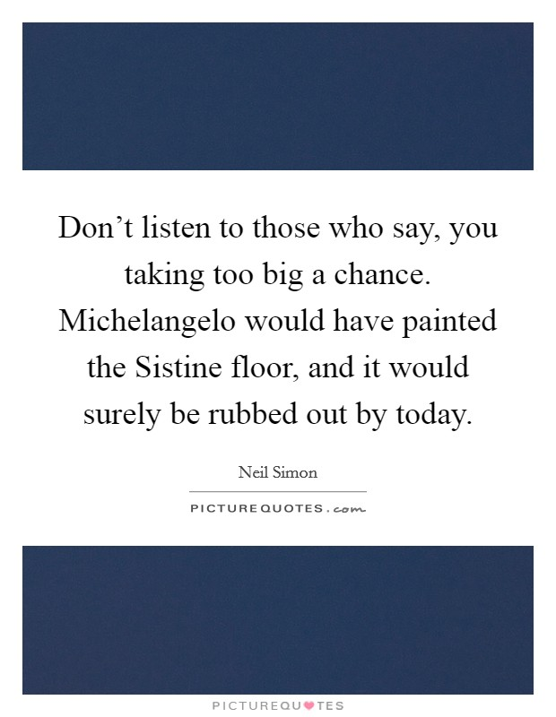 Don't listen to those who say, you taking too big a chance. Michelangelo would have painted the Sistine floor, and it would surely be rubbed out by today Picture Quote #1