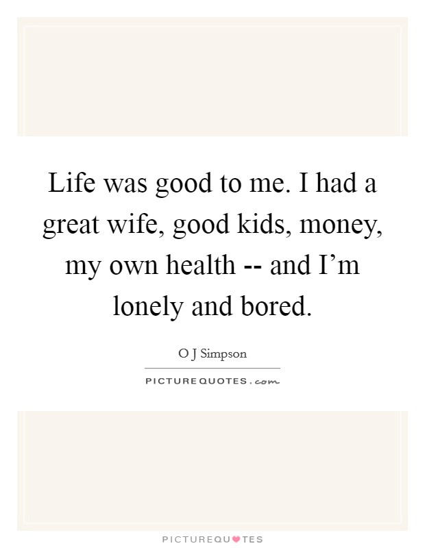 Life was good to me. I had a great wife, good kids, money, my own health -- and I'm lonely and bored Picture Quote #1