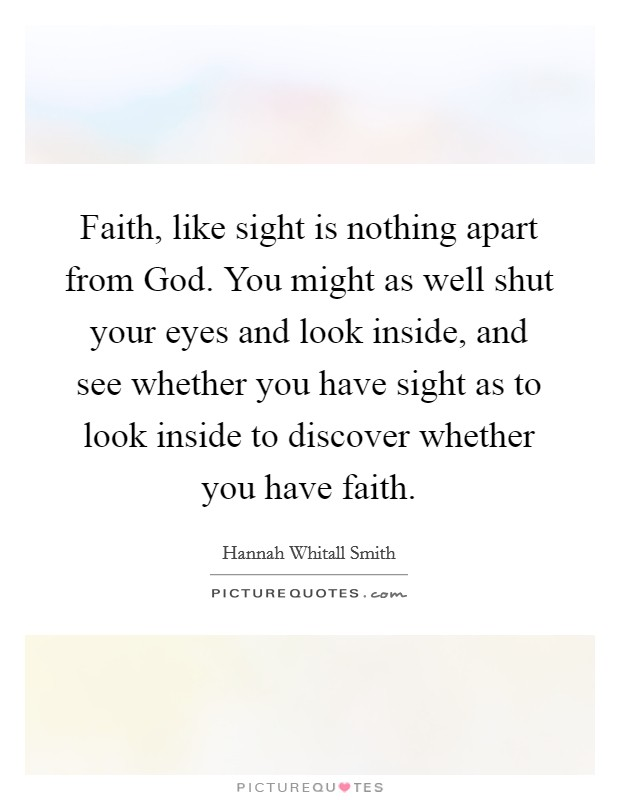 Faith, like sight is nothing apart from God. You might as well shut your eyes and look inside, and see whether you have sight as to look inside to discover whether you have faith Picture Quote #1