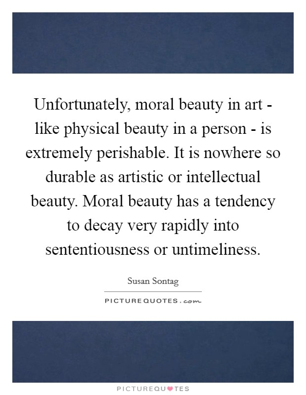 Unfortunately, moral beauty in art - like physical beauty in a person - is extremely perishable. It is nowhere so durable as artistic or intellectual beauty. Moral beauty has a tendency to decay very rapidly into sententiousness or untimeliness Picture Quote #1