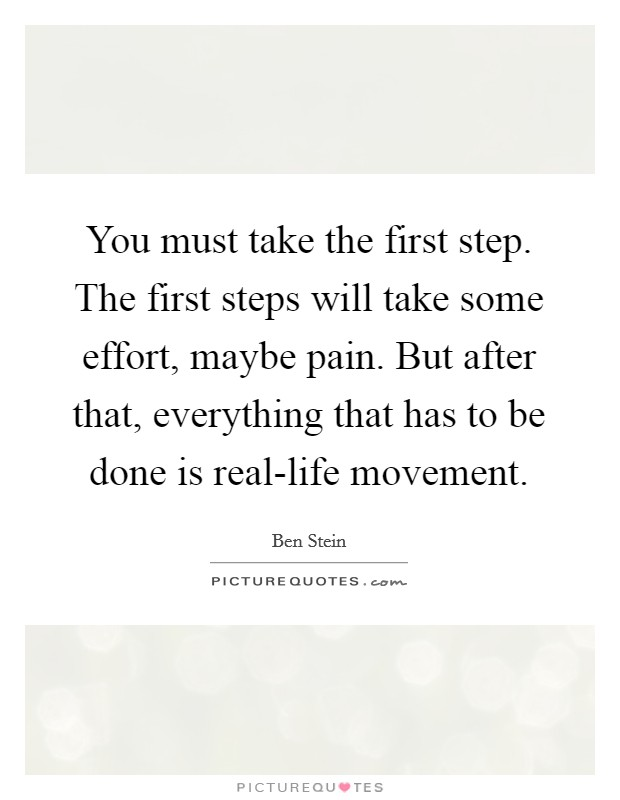 You must take the first step. The first steps will take some effort, maybe pain. But after that, everything that has to be done is real-life movement Picture Quote #1