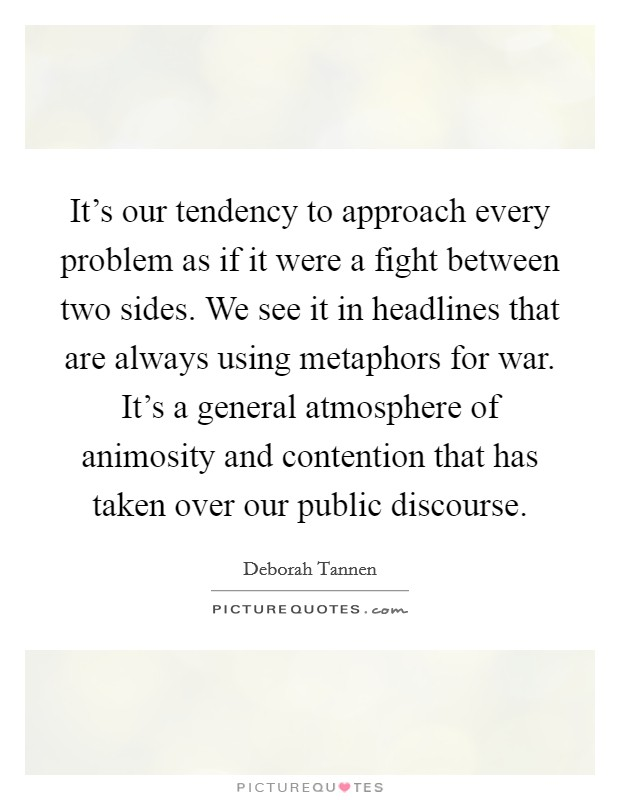 It's our tendency to approach every problem as if it were a fight between two sides. We see it in headlines that are always using metaphors for war. It's a general atmosphere of animosity and contention that has taken over our public discourse Picture Quote #1