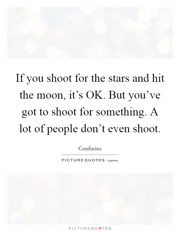 If you shoot for the stars and hit the moon, it's OK. But you've got to shoot for something. A lot of people don't even shoot Picture Quote #1