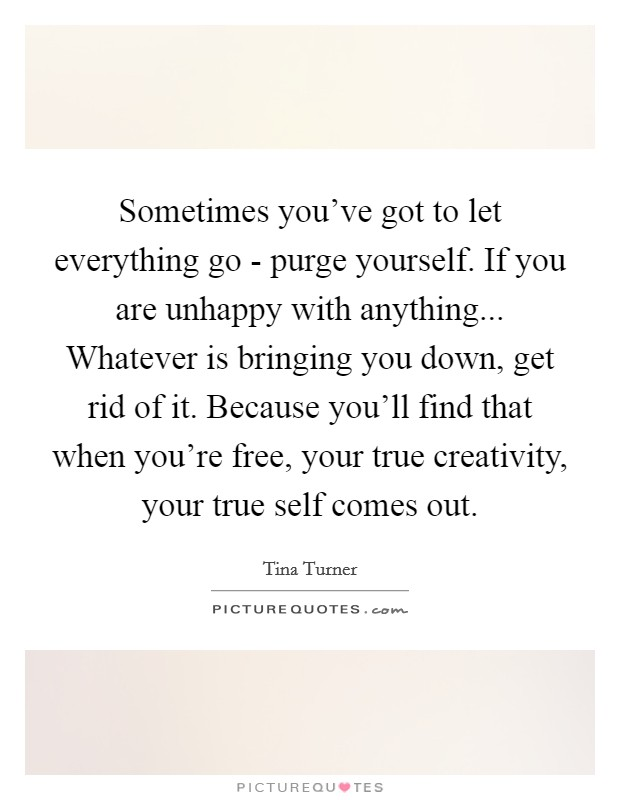 Sometimes you've got to let everything go - purge yourself. If you are unhappy with anything... Whatever is bringing you down, get rid of it. Because you'll find that when you're free, your true creativity, your true self comes out Picture Quote #1