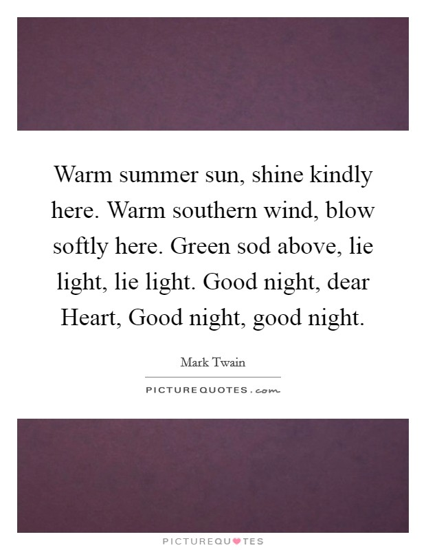 Warm summer sun, shine kindly here. Warm southern wind, blow softly here. Green sod above, lie light, lie light. Good night, dear Heart, Good night, good night Picture Quote #1