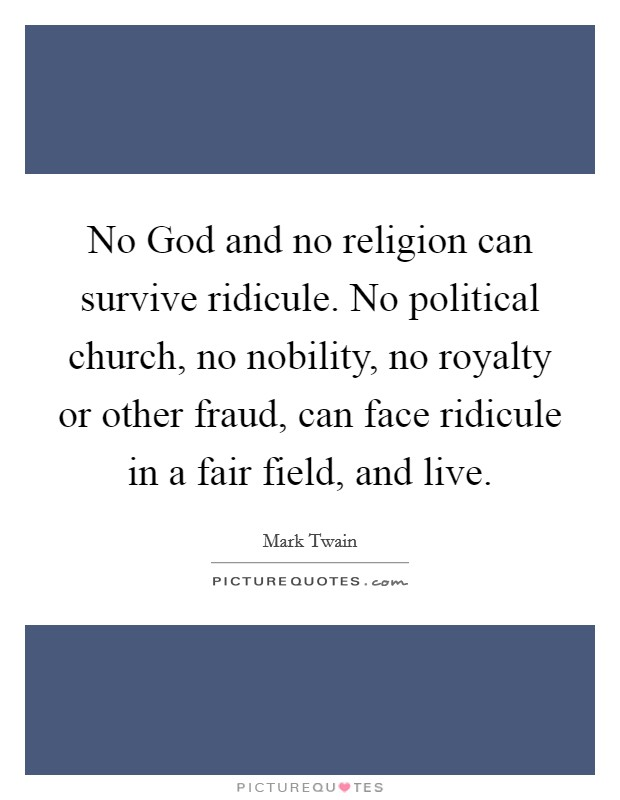 No God and no religion can survive ridicule. No political church, no nobility, no royalty or other fraud, can face ridicule in a fair field, and live Picture Quote #1