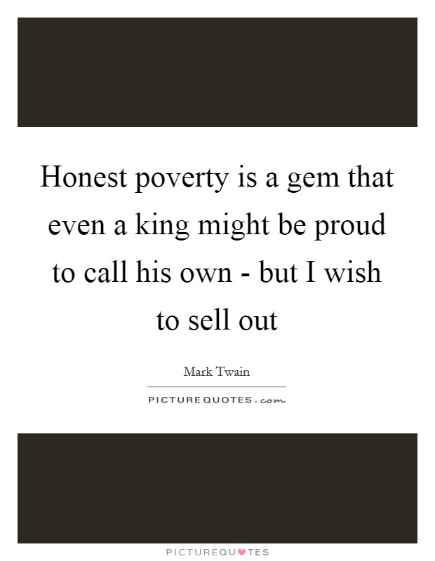 Honest poverty is a gem that even a king might be proud to call his own - but I wish to sell out Picture Quote #1