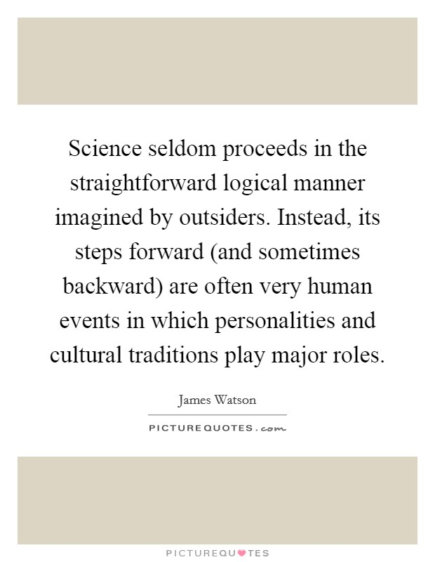 Science seldom proceeds in the straightforward logical manner imagined by outsiders. Instead, its steps forward (and sometimes backward) are often very human events in which personalities and cultural traditions play major roles Picture Quote #1