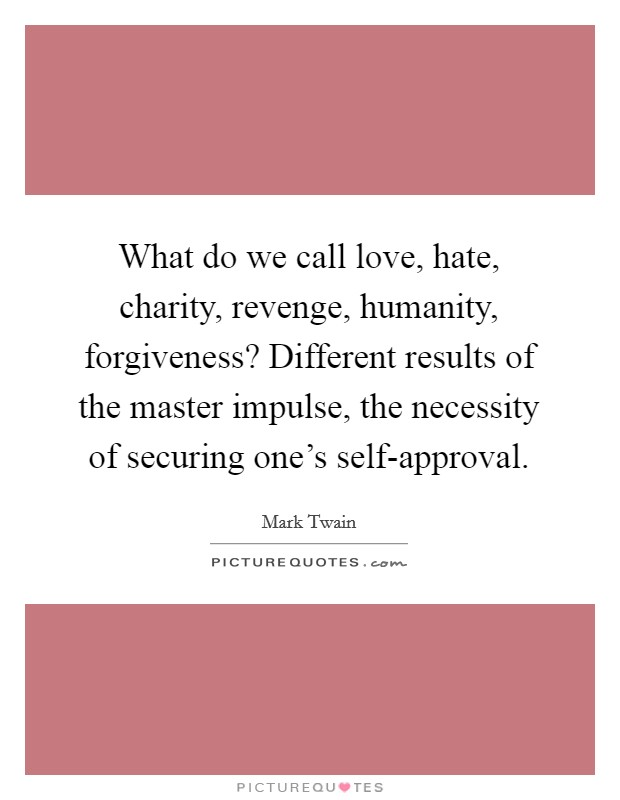 What do we call love, hate, charity, revenge, humanity, forgiveness? Different results of the master impulse, the necessity of securing one's self-approval Picture Quote #1