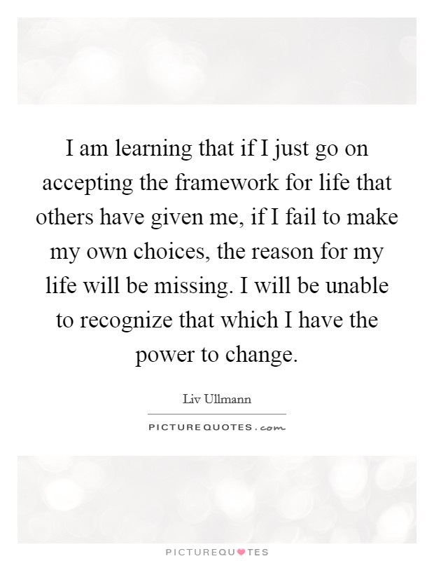 I am learning that if I just go on accepting the framework for life that others have given me, if I fail to make my own choices, the reason for my life will be missing. I will be unable to recognize that which I have the power to change Picture Quote #1