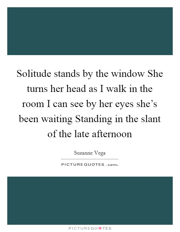 Solitude stands by the window She turns her head as I walk in the room I can see by her eyes she's been waiting Standing in the slant of the late afternoon Picture Quote #1
