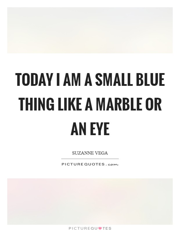 Today I am a small blue thing Like a marble or an eye Picture Quote #1