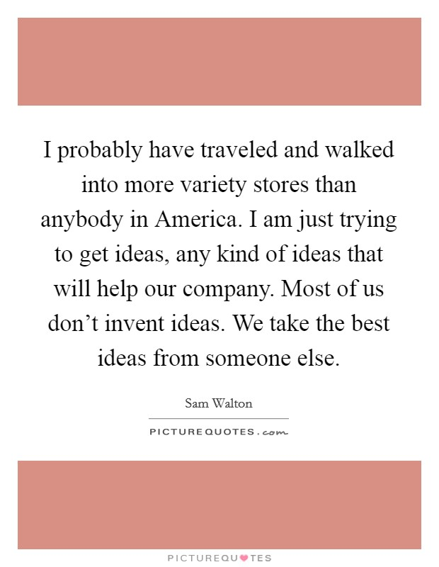I probably have traveled and walked into more variety stores than anybody in America. I am just trying to get ideas, any kind of ideas that will help our company. Most of us don't invent ideas. We take the best ideas from someone else Picture Quote #1