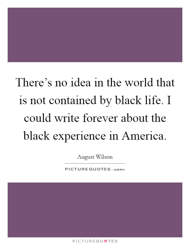 There's no idea in the world that is not contained by black life. I could write forever about the black experience in America Picture Quote #1