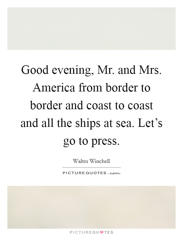 Good evening, Mr. and Mrs. America from border to border and coast to coast and all the ships at sea. Let's go to press Picture Quote #1