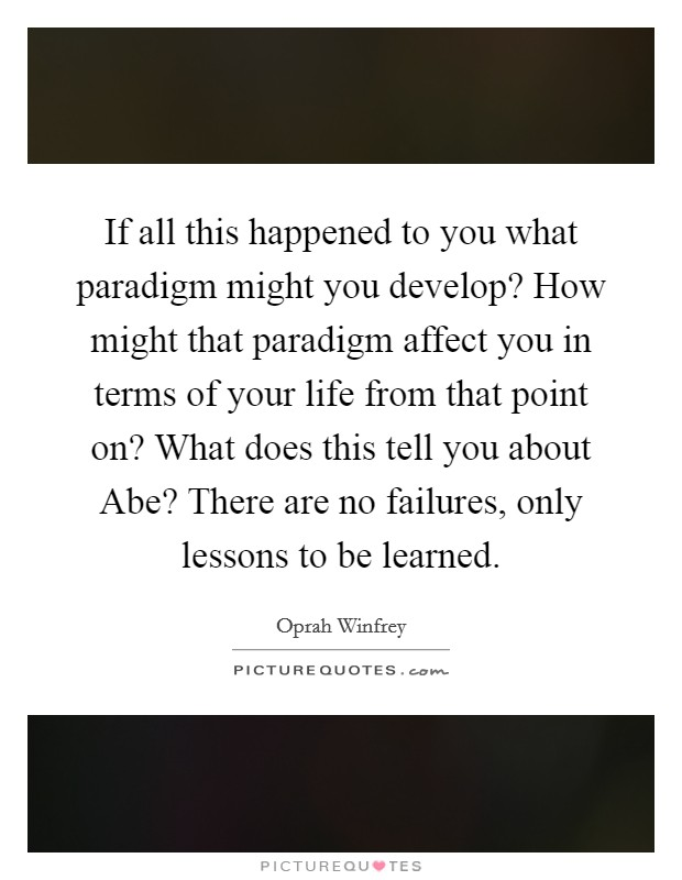 If all this happened to you what paradigm might you develop? How might that paradigm affect you in terms of your life from that point on? What does this tell you about Abe? There are no failures, only lessons to be learned Picture Quote #1