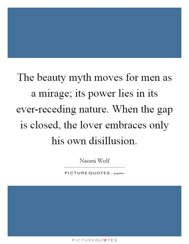 The beauty myth moves for men as a mirage; its power lies in its ever-receding nature. When the gap is closed, the lover embraces only his own disillusion Picture Quote #1