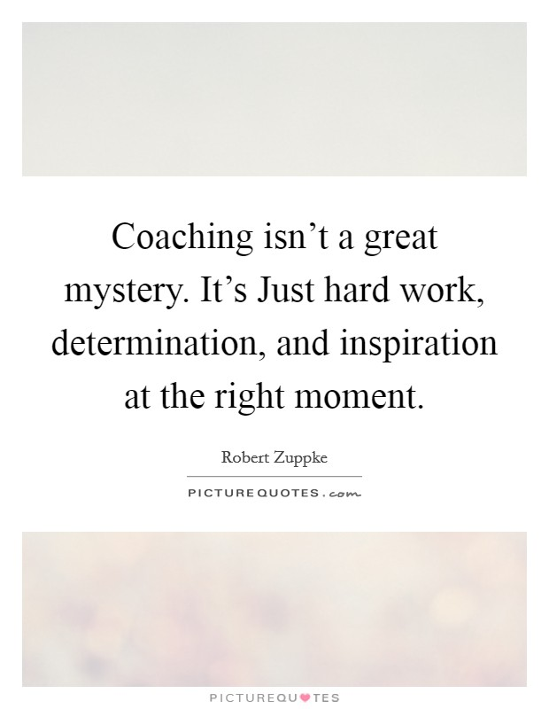 Coaching isn't a great mystery. It's Just hard work, determination, and inspiration at the right moment Picture Quote #1