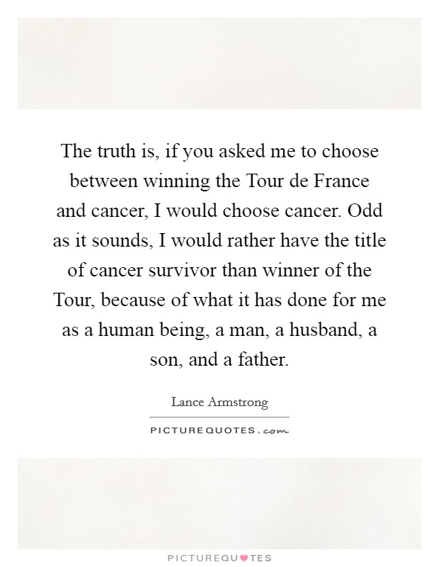 The truth is, if you asked me to choose between winning the Tour de France and cancer, I would choose cancer. Odd as it sounds, I would rather have the title of cancer survivor than winner of the Tour, because of what it has done for me as a human being, a man, a husband, a son, and a father Picture Quote #1
