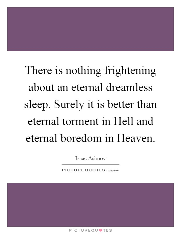 There is nothing frightening about an eternal dreamless sleep. Surely it is better than eternal torment in Hell and eternal boredom in Heaven Picture Quote #1