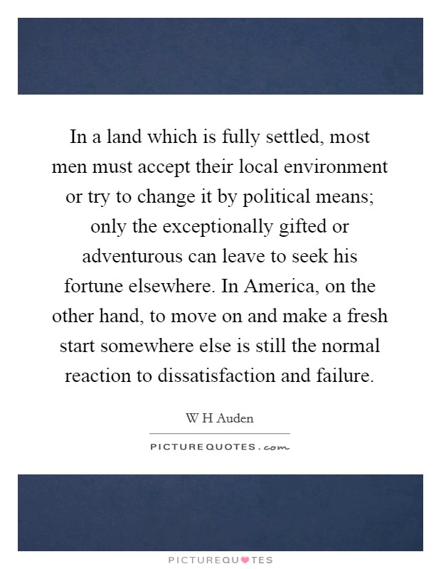 In a land which is fully settled, most men must accept their local environment or try to change it by political means; only the exceptionally gifted or adventurous can leave to seek his fortune elsewhere. In America, on the other hand, to move on and make a fresh start somewhere else is still the normal reaction to dissatisfaction and failure Picture Quote #1