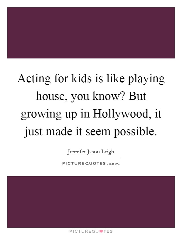 Acting for kids is like playing house, you know? But growing up in Hollywood, it just made it seem possible Picture Quote #1