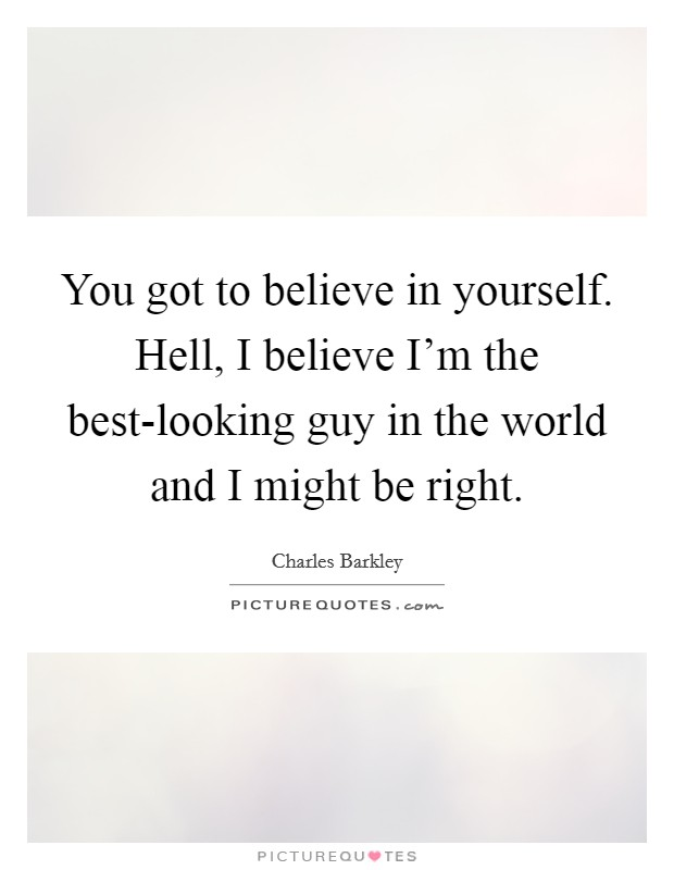 You got to believe in yourself. Hell, I believe I'm the best-looking guy in the world and I might be right Picture Quote #1